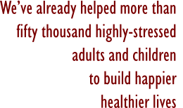 We've already helped more than fifty thousand highly-stressedadults and childrento build happier healthier lives