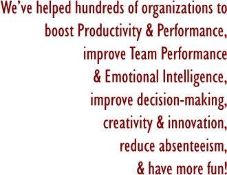 We've helped hundreds of organizations to boost Productivity & Performance, improve Team Performance & Emotional Intelligence, improve decision-making, creativity & innovation, reduce absenteeism, & have more fun!