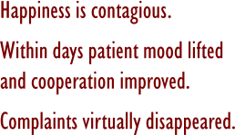 Happiness is contagious. Within days patient mood lifted and cooperation improved. Complaints virtually disappeared.