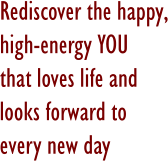 Rediscover the happy,high-energy YOU that loves life and looks forward to every new day