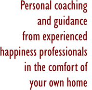 Personal coaching  and guidance  from experienced  happiness professionals  in the comfort of  your own home