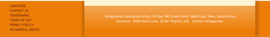 InHappiness Foundation Africa: PO Box 590 Green Point, 8060 Cape Town, South Africa Americas:  8426 Hollis Lane, 22182 Virginia, USA   Contact InHappiness. SUBSCRIBE CONTACT US TRADEMARKS TERMS OF USE PRIVACY POLICY NO MEDICAL ADVICE